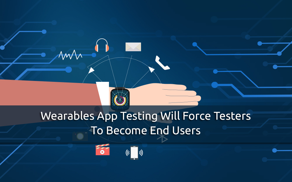 Wearables App Testing will force Testers to Become End Users