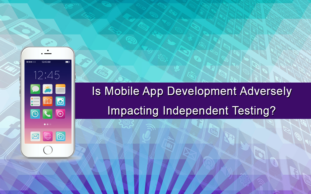 Is Mobile App Development Adversely Impacting Independent Testing?