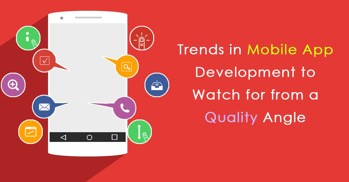 Trends in Mobile App Development to Watch for from a Quality Angle