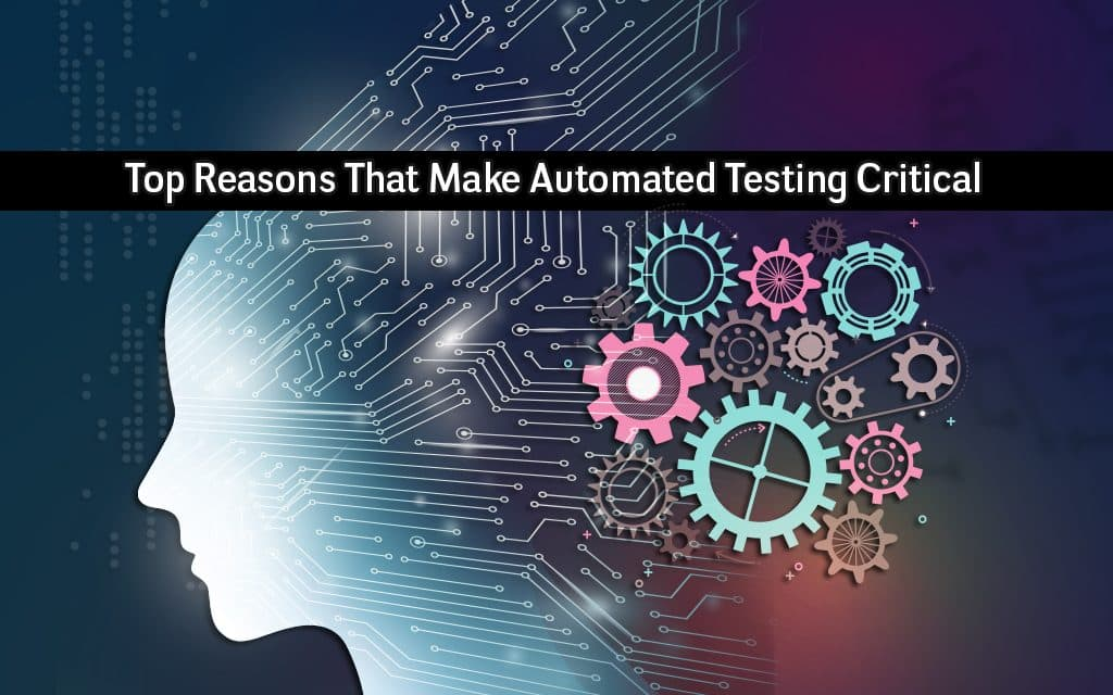 Top Reasons That Make Automated Testing Critical