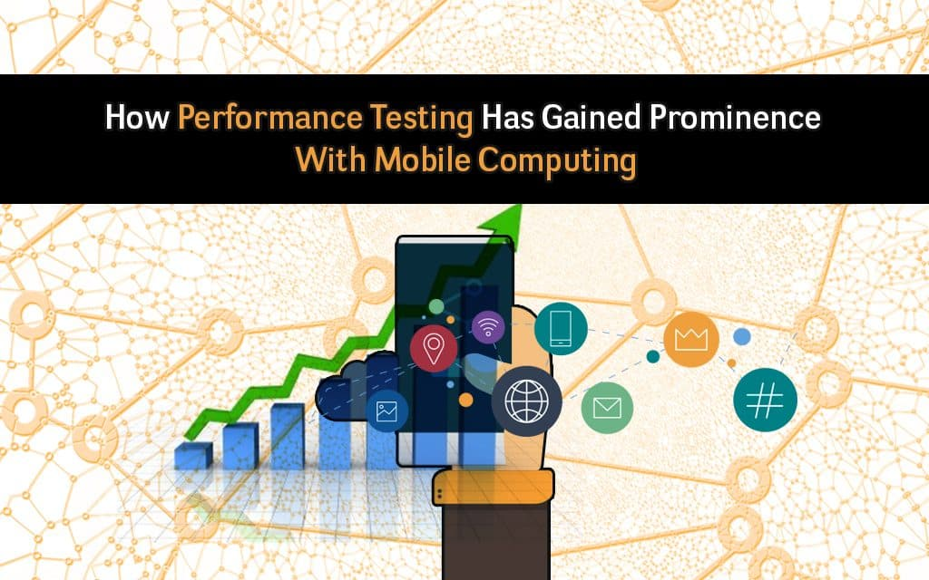 How Performance Testing Has Gained Prominence With Mobile Computing