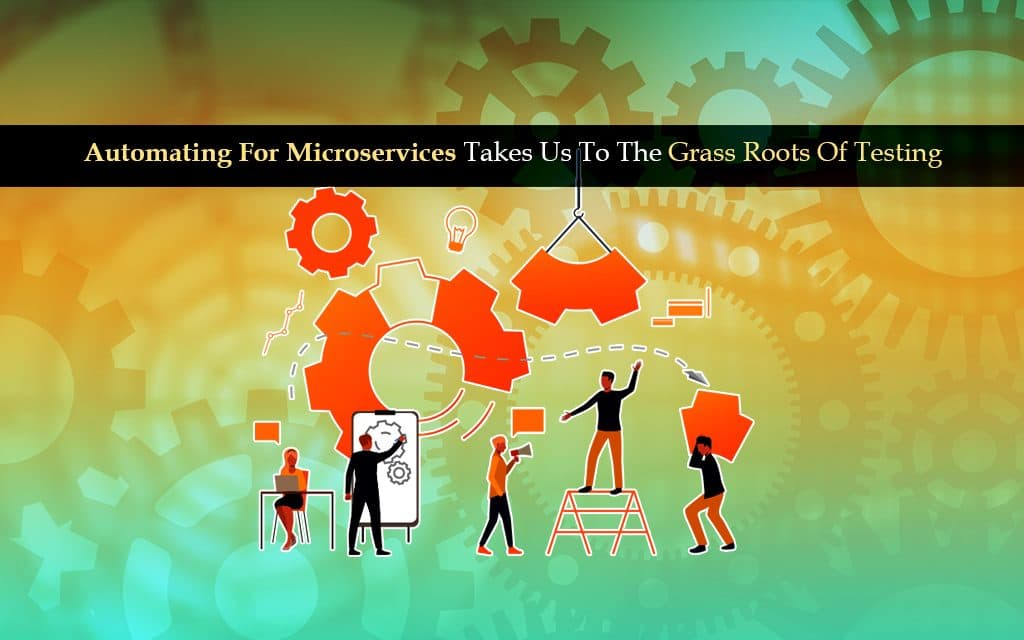 Automating For Microservices Takes Us To The Grass Roots Of Testing