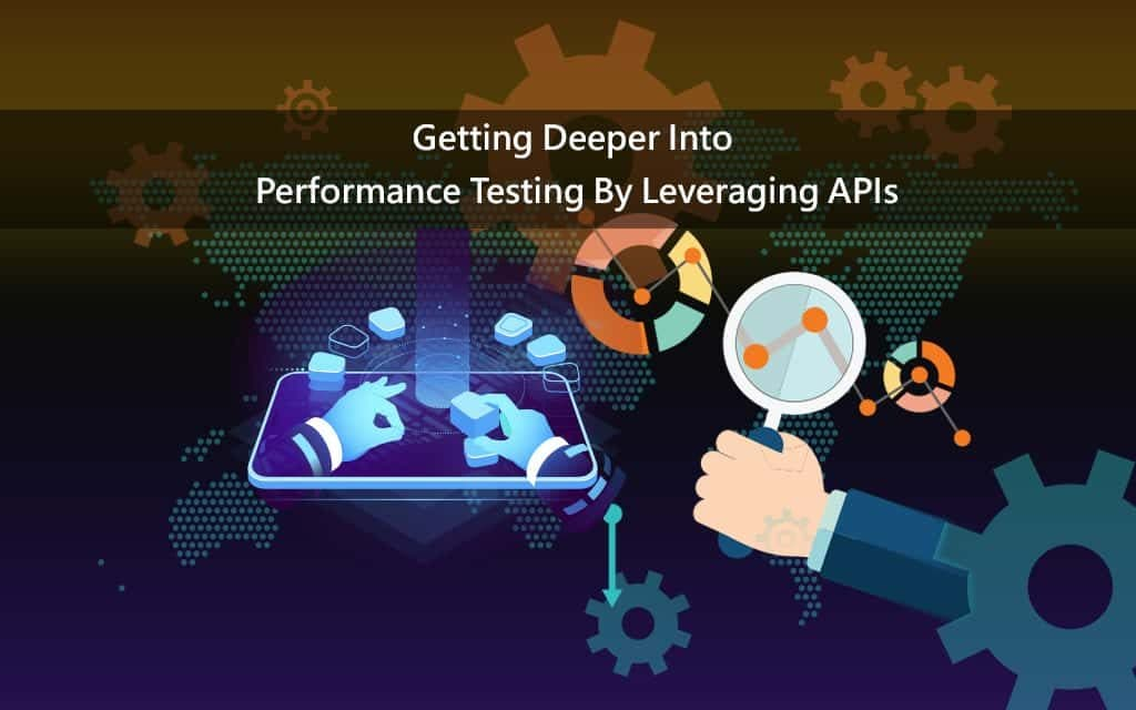 Getting Deeper Into Performance Testing By Leveraging APIs