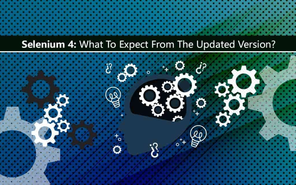 Selenium 4 What to expect from the updated version?