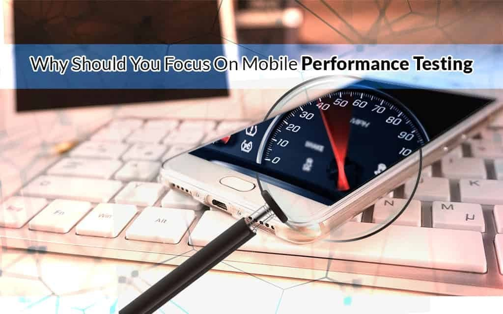Why Should you Focus On Mobile Performance Testing