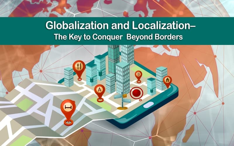 The title of the image is Globalization and localization – The key to conquer beyond borders. The image depicts a 3D representation of google map with markers and icons of buildings on a tablet device. The markers have icons of restaurants, hotels and personally saved residential locations. The background contains a graphical representation of the globe.