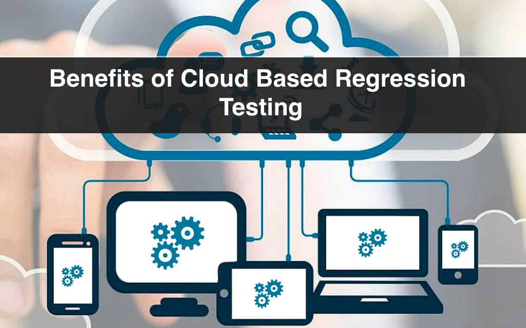 Know the Benefits of Cloud Based Regression Testing