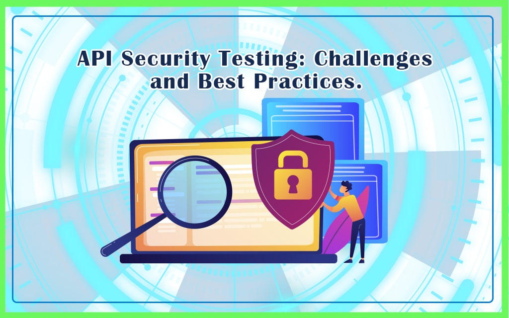 Challenges and Best Practices for API Security Testing