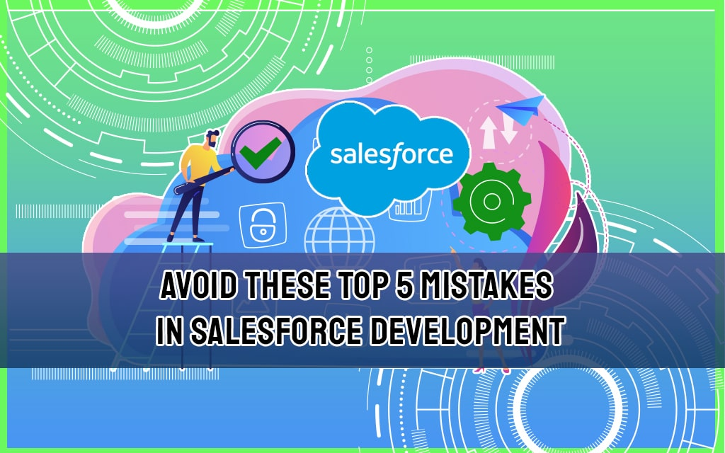 Avoid These Top 5 Mistakes in Salesforce Development