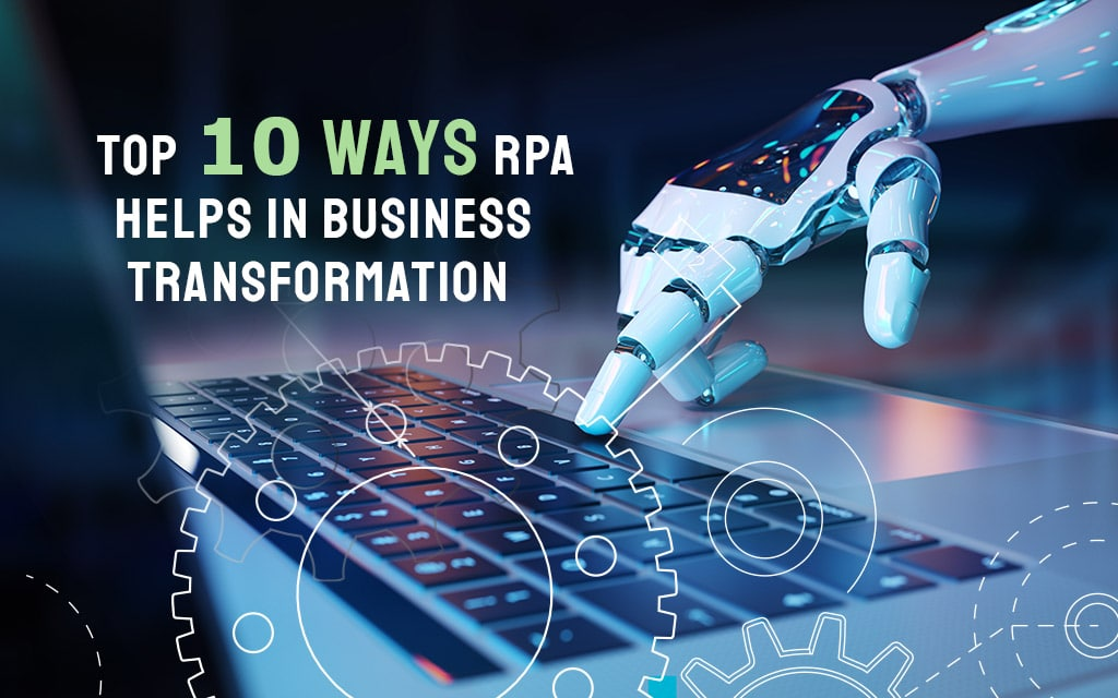 Top 10 Ways RPA Helps In Business Transformation