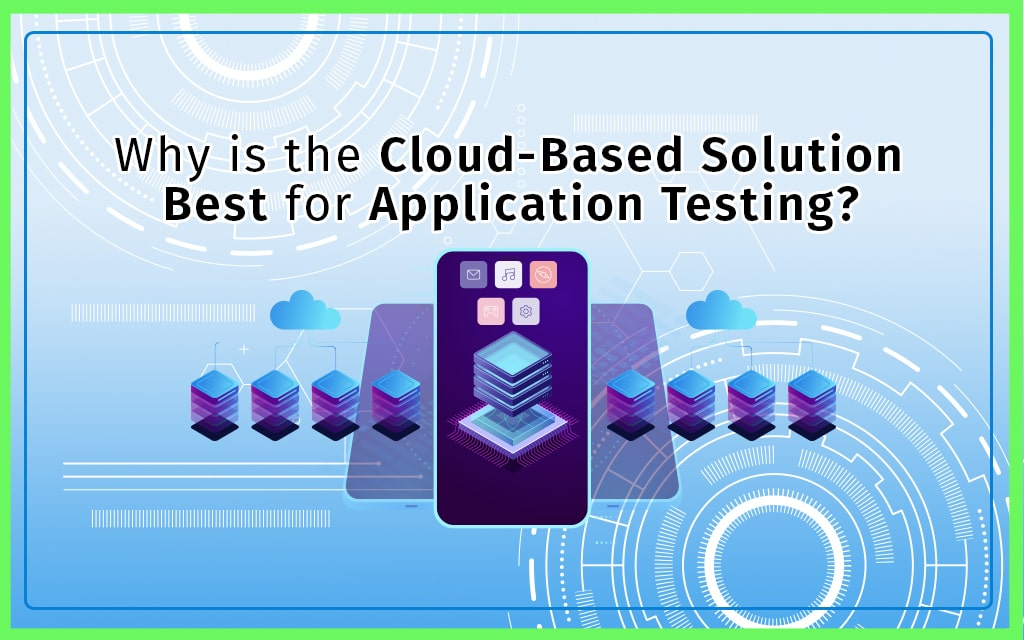 Why is a cloud-based solution best for application testing