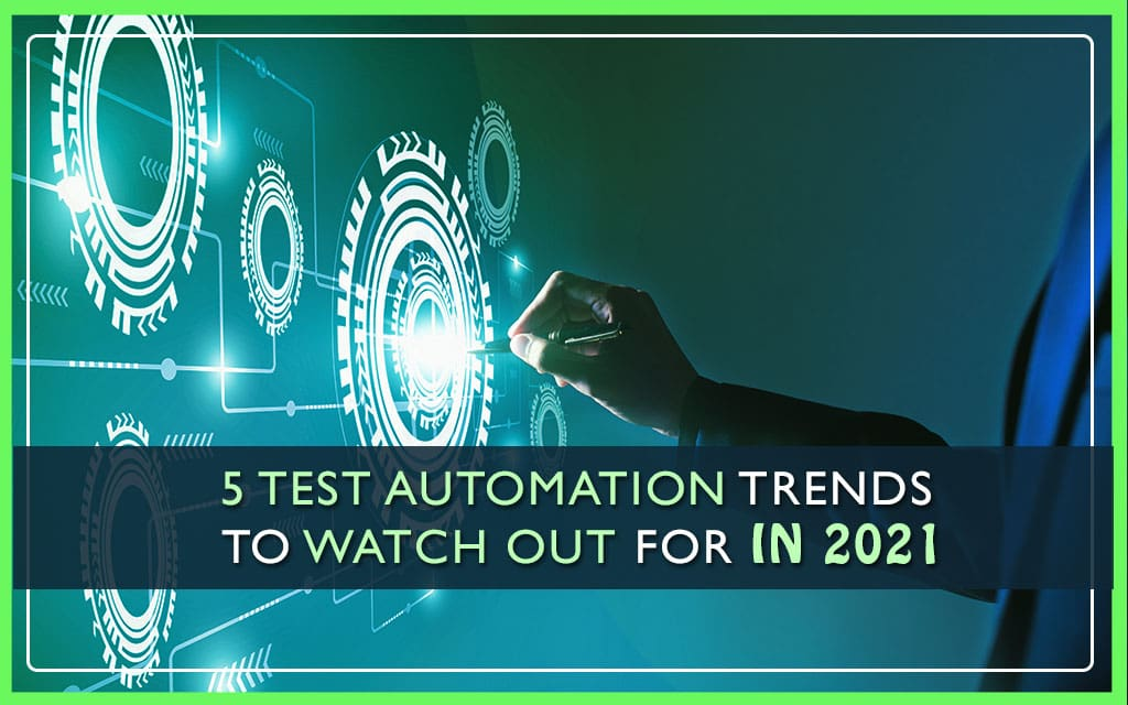 5-Test-Automation-Trends-To-Watch-Out-For-In-2021
