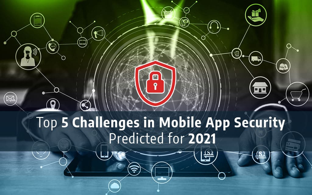 Top 5 Challenges in Mobile App Security Predicted for 2021