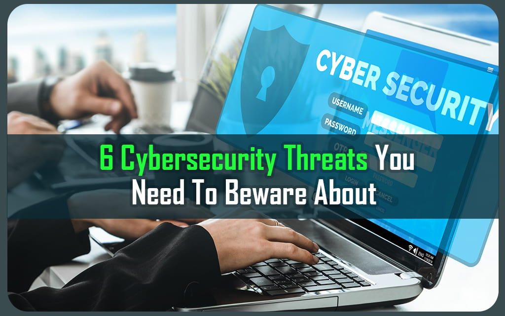 6 Cybersecurity Threats You Need to Beware About