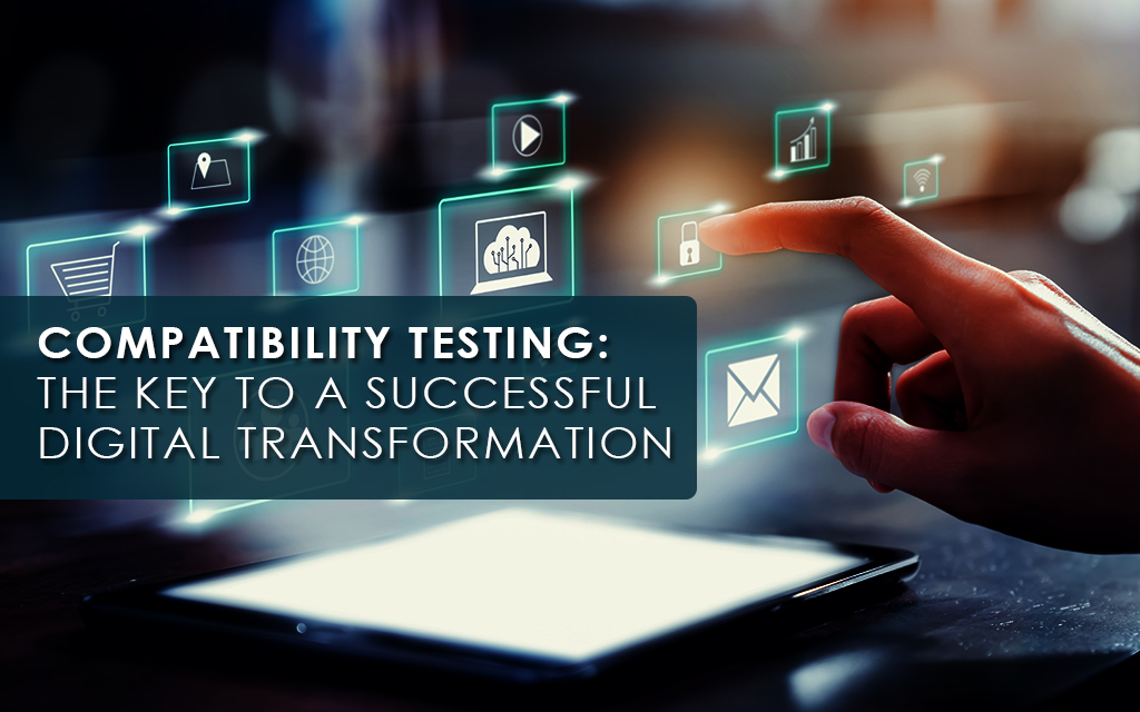 Compatibility Testing The Vital Ingredient for an Effective Digital Transformation
