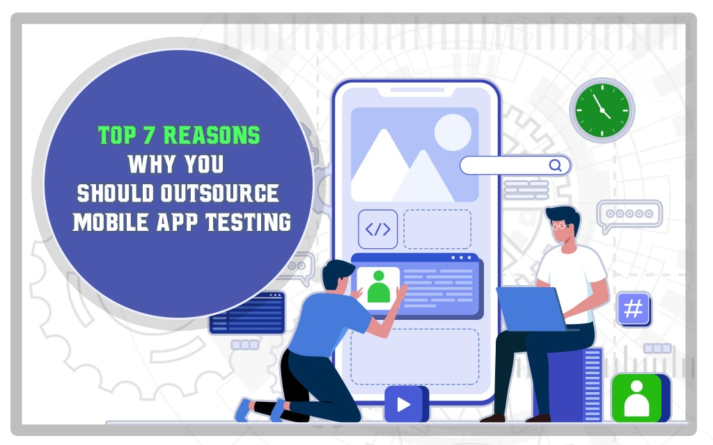 Top 7 Reasons Why You Should Outsource Mobile App Testing